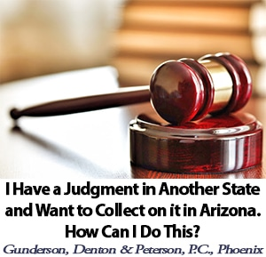 I Have a Judgement In Another State and Want to Collect on it in Arizona. How Can I Do This? Phoenix AZ Collections Attorney