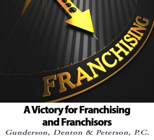 A Victory for Franchising and Franchisors by Brad Denton of Gunderson, Denton, & Peterson